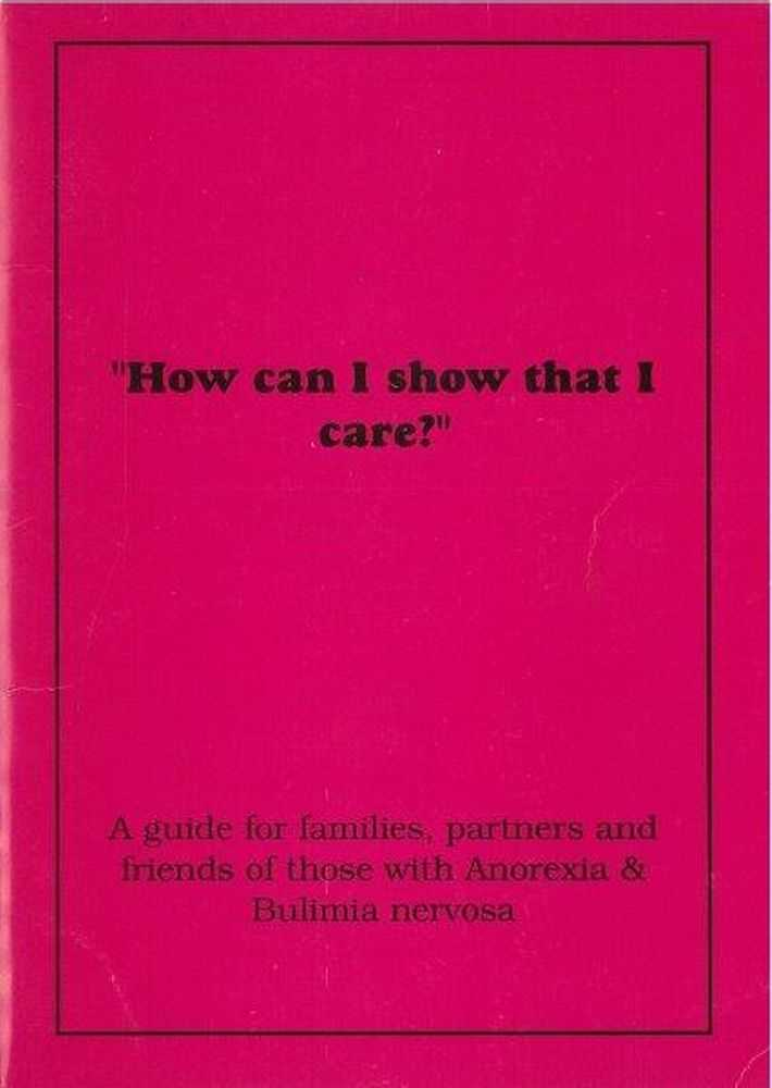 How Can I Show That I Care? A Guide for Families, Partners and Friends of Those With Anorexia & Bulimia Nervosa, Anorexia Bilimia Nervosa Assn [Inc]