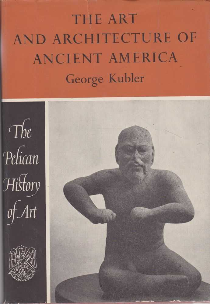 The Art and Architecture of Ancient America [The Pelican History of Art]: The Mexican Maya and Andean Peoples, George Kubler