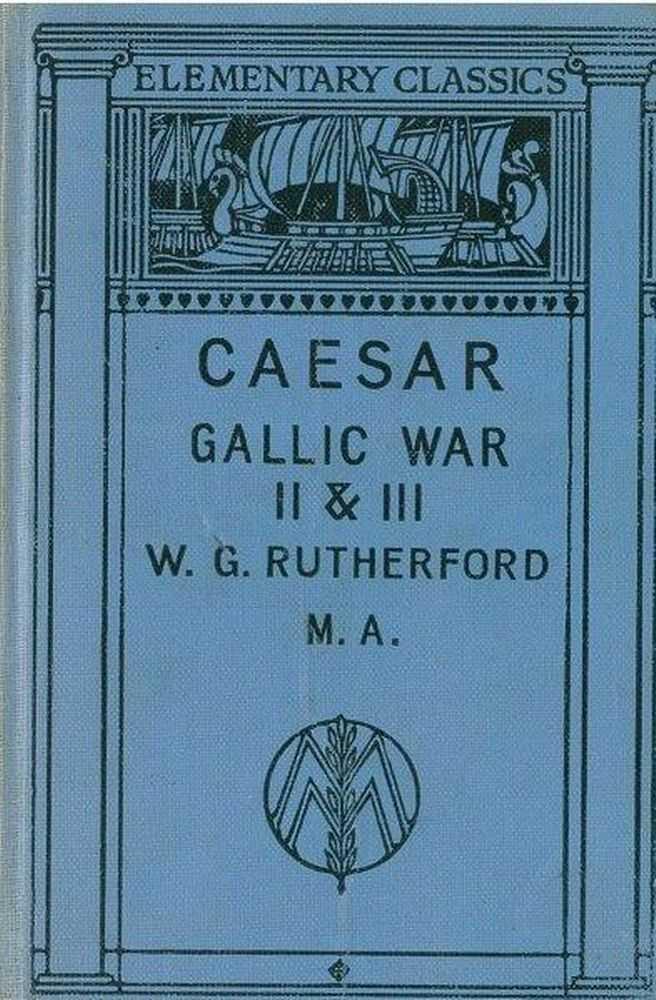 Gai Iuli Caesaris de Bello Gallico Commentariorum II.III. [Elementary Classics], W. G. Rutherford Editor]