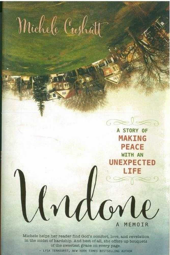 Undone: A Story of Making Peace With An Unexpected Life, Michele Cushatt