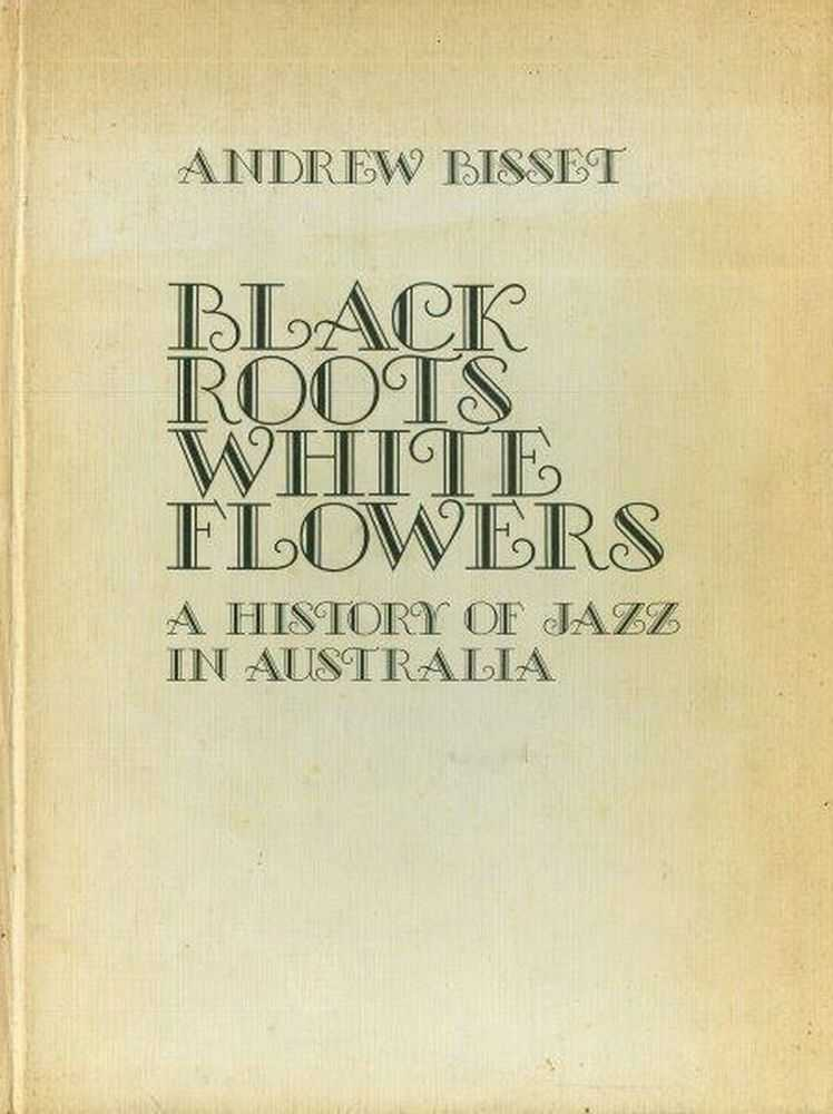 Black Roots White Flowers: A History of Jazz in Australia, Andrew Bisset