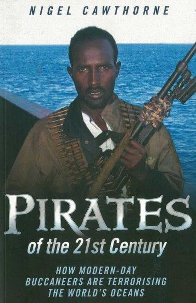Pirates of the 21st Century: How Modern-Day Buccaneers are terrorising The World's Oceans, Nigel Cawthorne