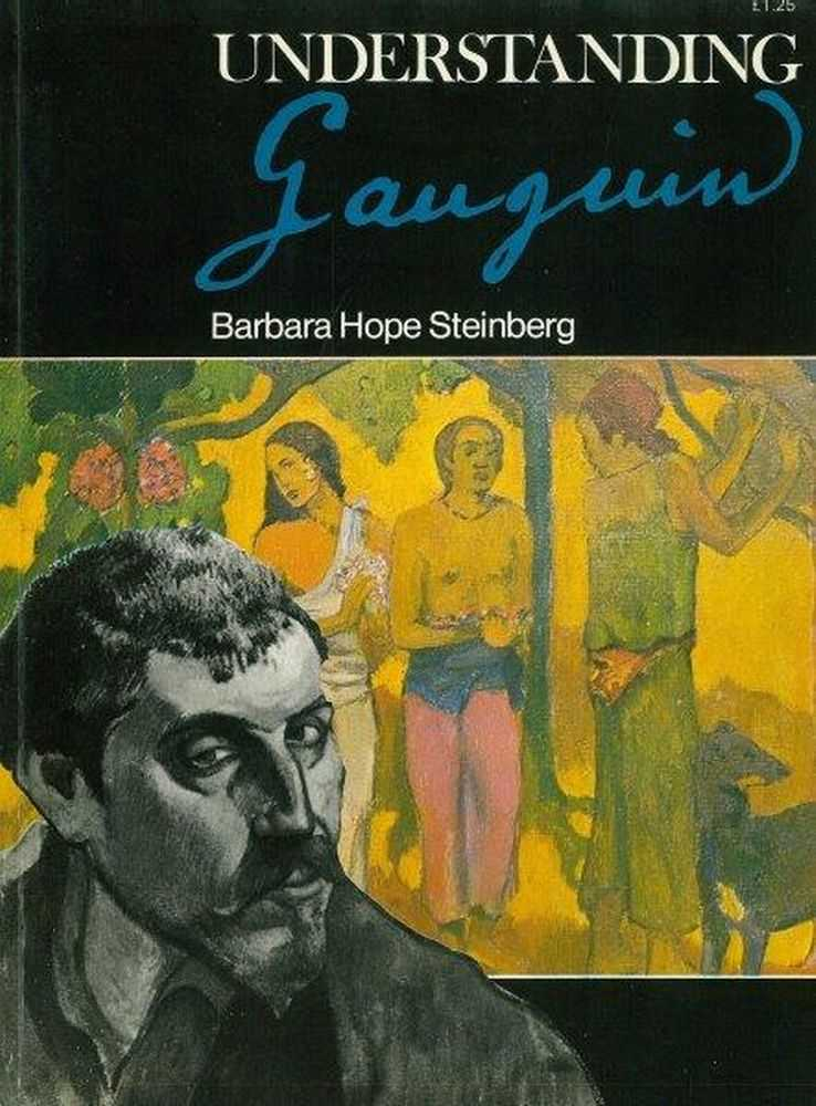 Understanding Gauguin: An Analysis of the work of the legendary rebel artist of the 19th Century, Barbara Hope Steinberg