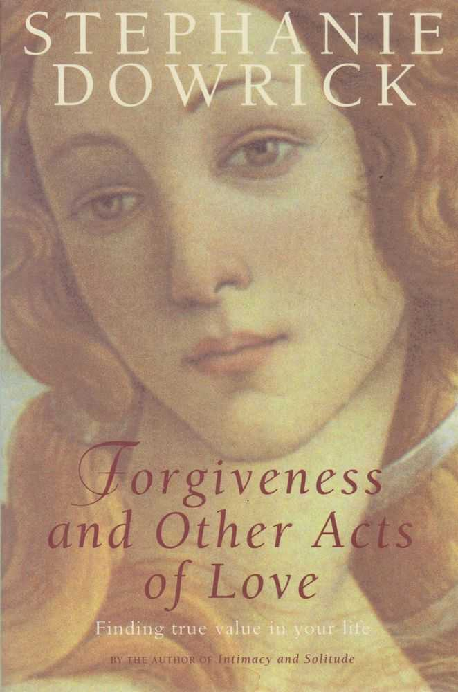Forgiveness and Other Acts of Kindness: Finding True Value In Your Life, Stephanie Dowrick