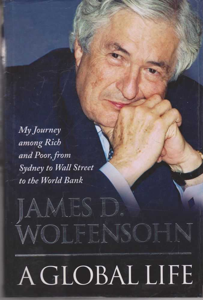 A Global Life: My Journey Among Rich and Poor, from Sydney to Wall Street To The World Bank, James D. Wolfensohn with Jill Margo
