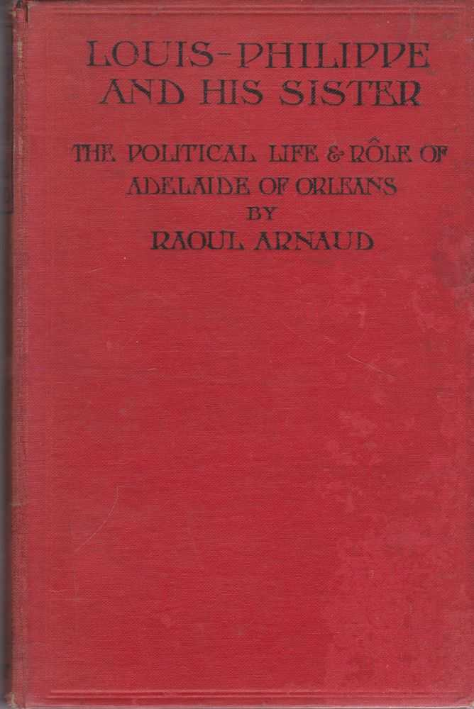 Louis-Philippe and His Sister: The Political Life & Role of Adelaide of Orleans [1777-1847], Raoul Arnaud