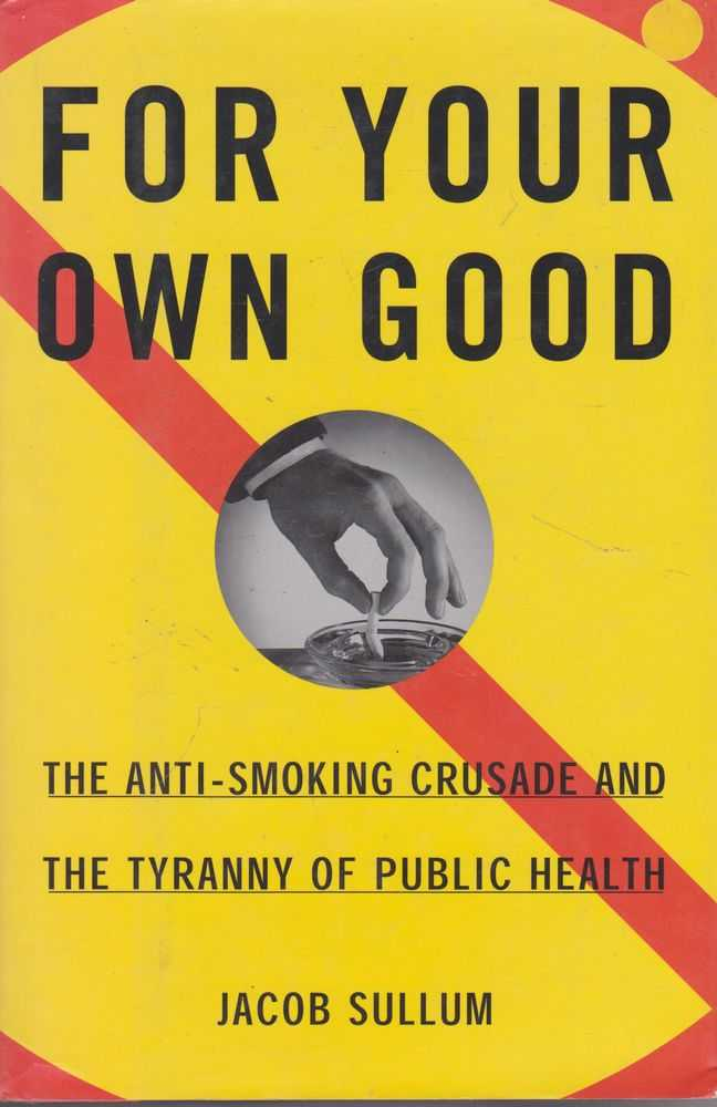 For Your Own God: The Anti-Smoking Crusade and The Tryranny of Public Health, Jacob Sullum