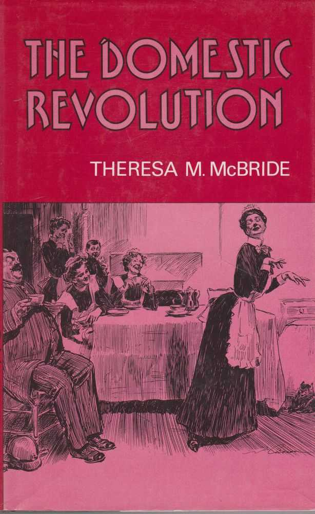 The Domestic Revolution: The Modernisation of Household Service in England and France 1820-1920, Theresa M. McBride