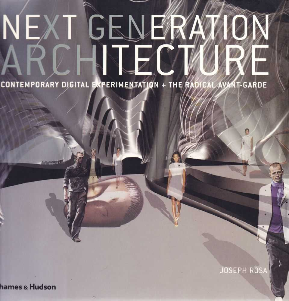 Next Generation Architecture: Contemporary Digital Experimentation + Radical Avant-Garde, Joseph Rosa