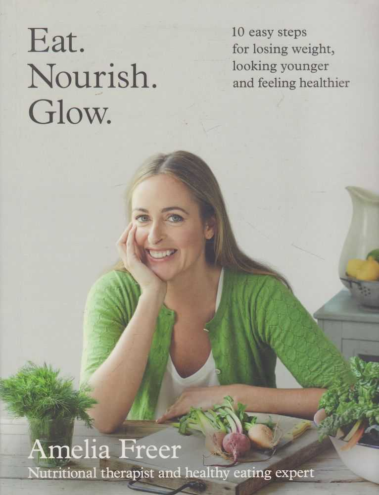 Eat, Nourish, Glow: 10 Easy Steps for Losing Weight, Looking Younger and Feeling Healthier, Amelia Freer
