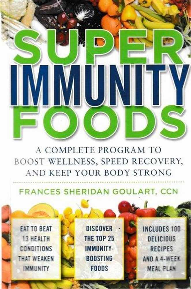 Super Immunity Foods: A Complete Program to Boost Wellness, Speed recovery and Keep Your Body Strong, Frances Sheridan Goulart, CCN