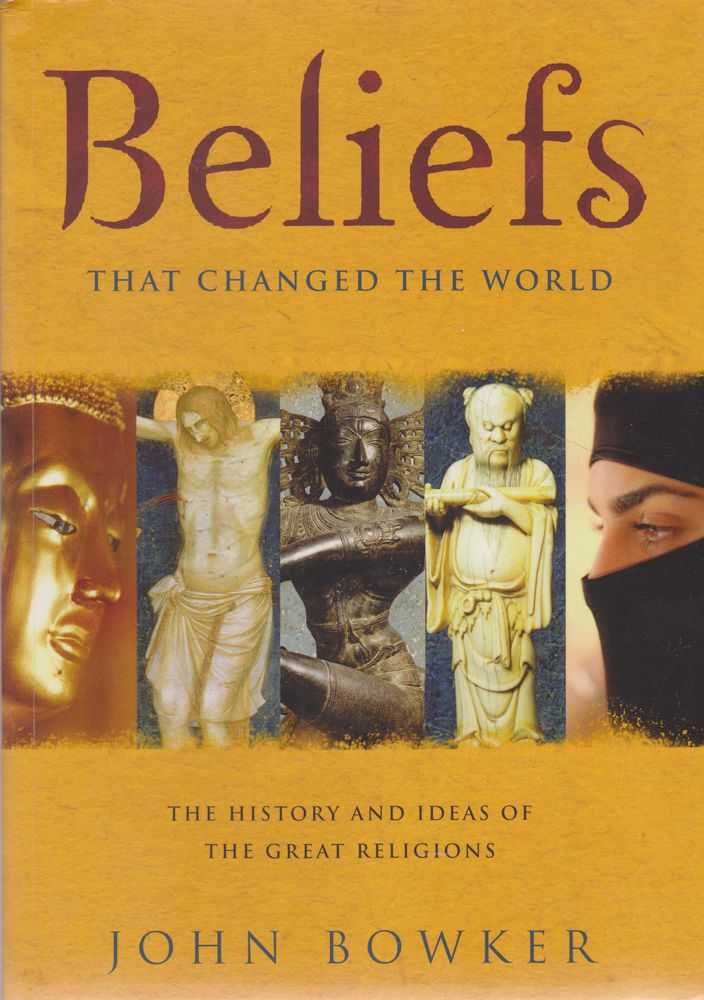 Beliefs: That Changed The World: The History and Ideas of The Great religions, John Bowker