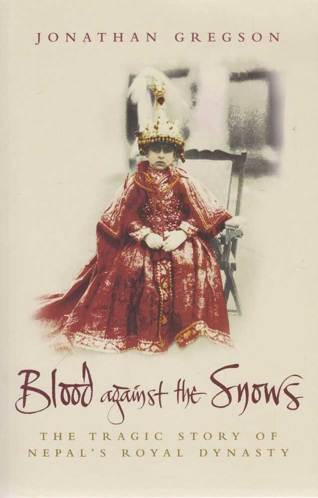 Blood Against the Snows: The Tragic Story of Nepal's Royal Dynasty, Jonathan Gregson