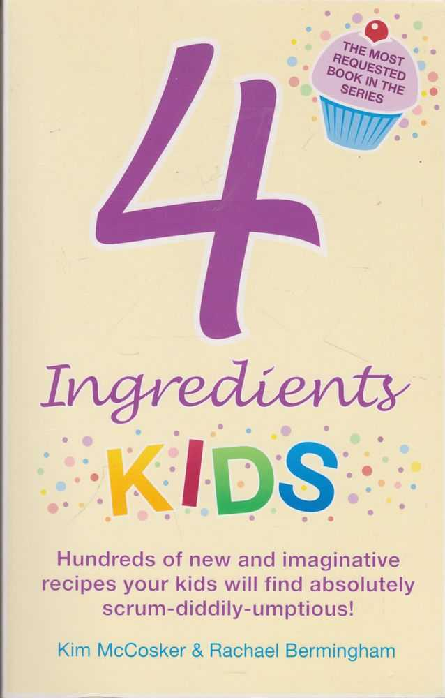 4 Ingredients Kids: Hundreds of New and Imaginative recipes your kids will find absolutely scrum-diddily-umptious!, Kim McCosker & Rachael Bermingham