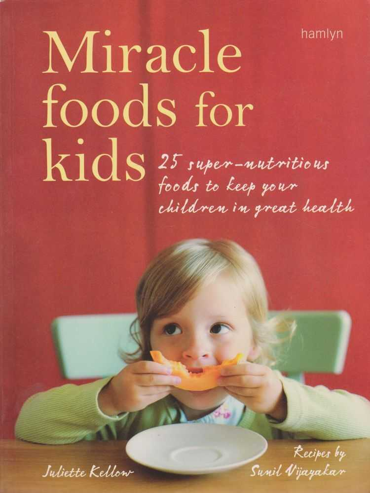 Miracle Foods for Kids: 25 Super-Nutritious Foods to Keep Your Children in Great Health, Juliette Kellow, Sunil Vijayakar [Recipes]