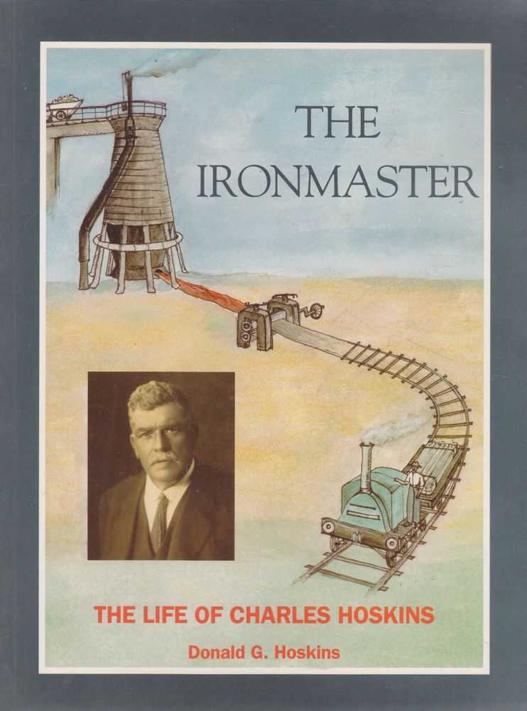 The Ironmaster: The Life of Charles Hoskins 1851-1926, Donald G. Hoskins
