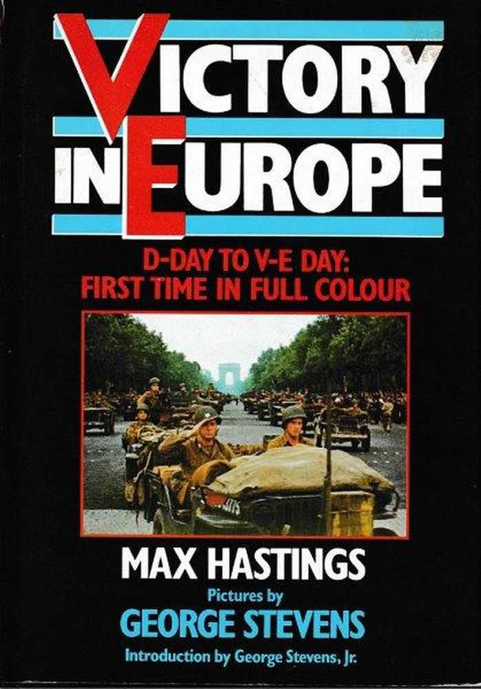 Victory In Europe - D-Day To V-E Day: First Time In Full Colour, Max Hastings