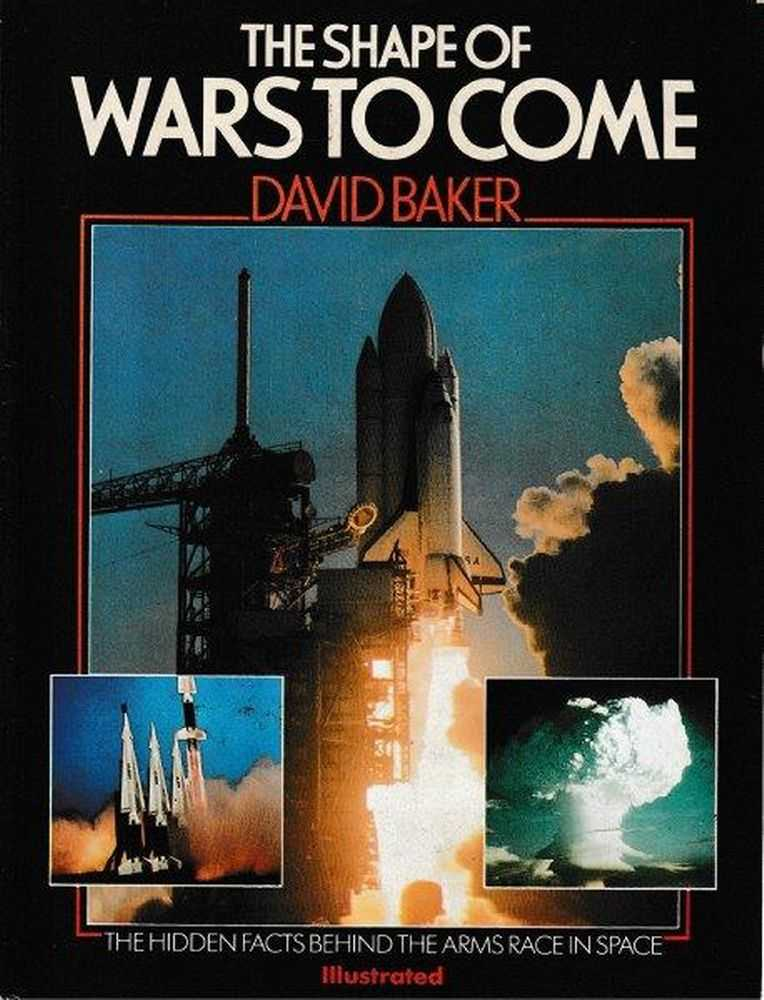 The Shape Of Wars To Come - The Hidden Facts Behind The Arms Race In Space, David Baker
