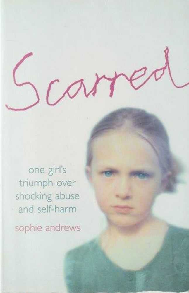 Scarred: One Girl's Triumph Over Shocking Abuse and Self-Harm, Sophie Andrews