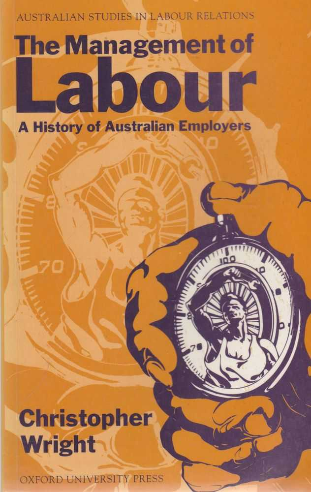 The Management of Labour: A History of Australian Employers [Australian Studies in Labour Relations], Christopher Wright