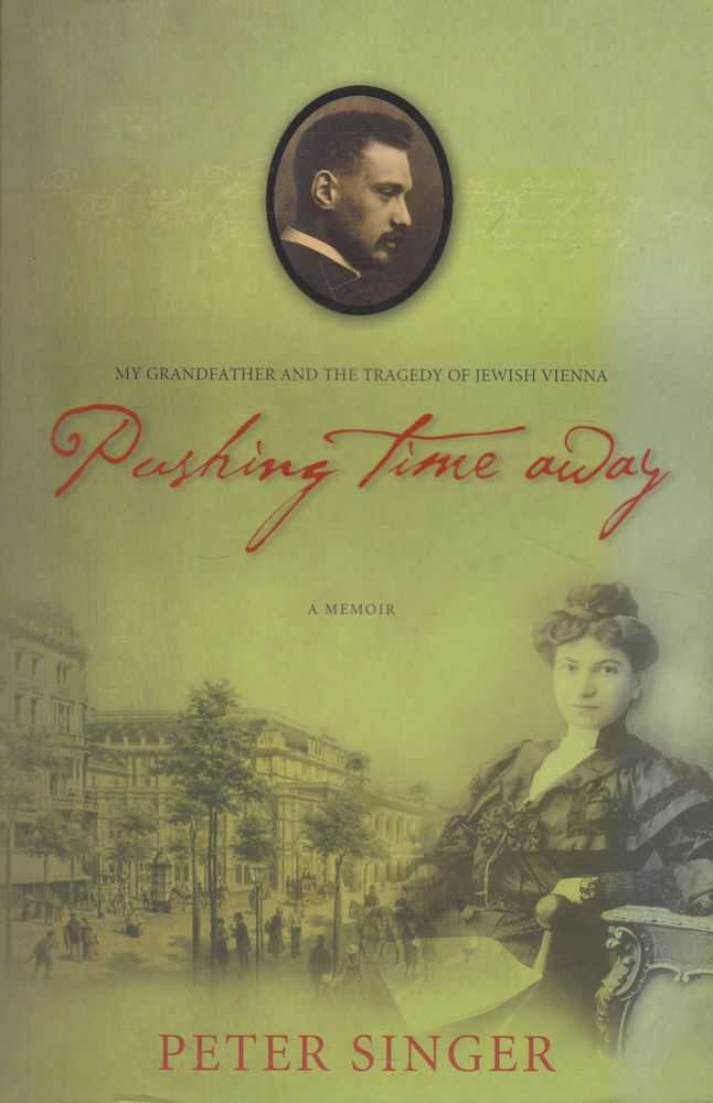 Pushing Time Away: A Memoir; my Grandfather and the Tragedy of Jewish Vienna, Peter Singer