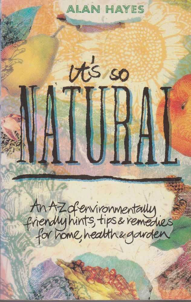 It's So Natural: An A-Z of Environmentally Friendly Hints, Tips & Remedies for Hoe, health & Garden, Alan Hayes