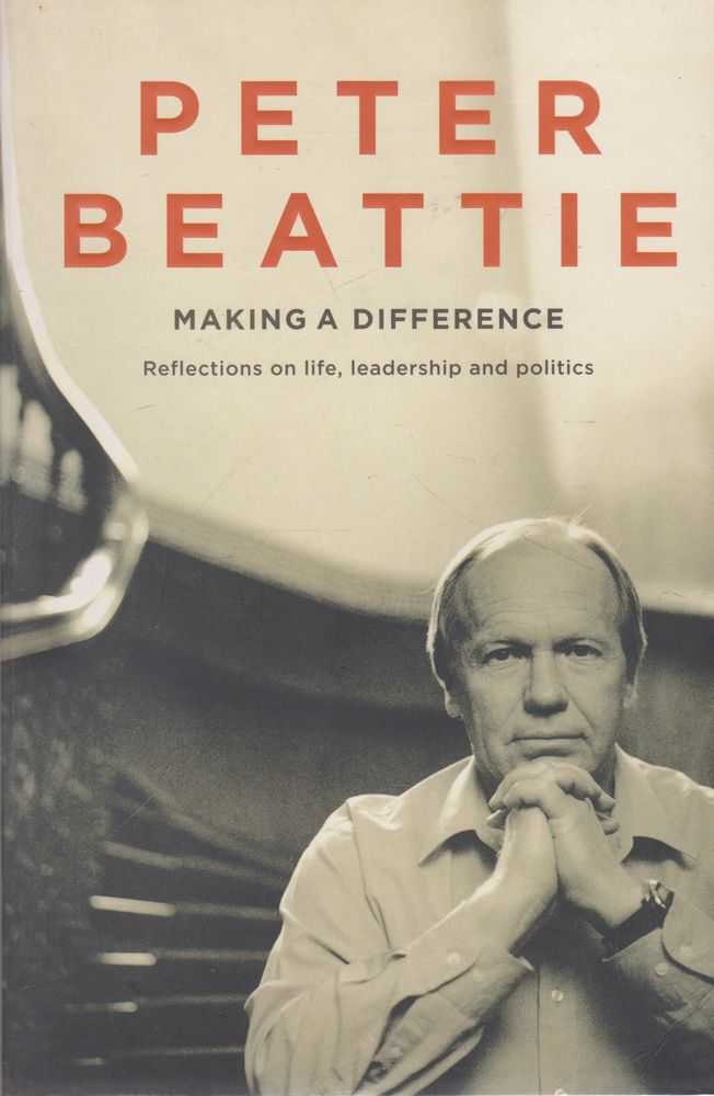 Making A Difference: Reflections on Life, leadership and Politics, Peter Beattie