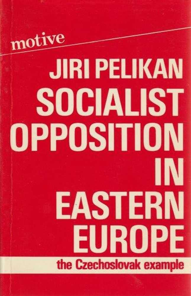 Socialist Opposition In Eastern Europe - The Czechoslovak Example, Jiri Pelikan