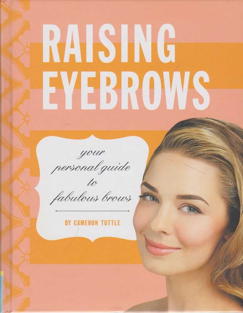 Raising Eyebrows: Your Personal Guide to Fabulous Brows, Cameron Tuttle