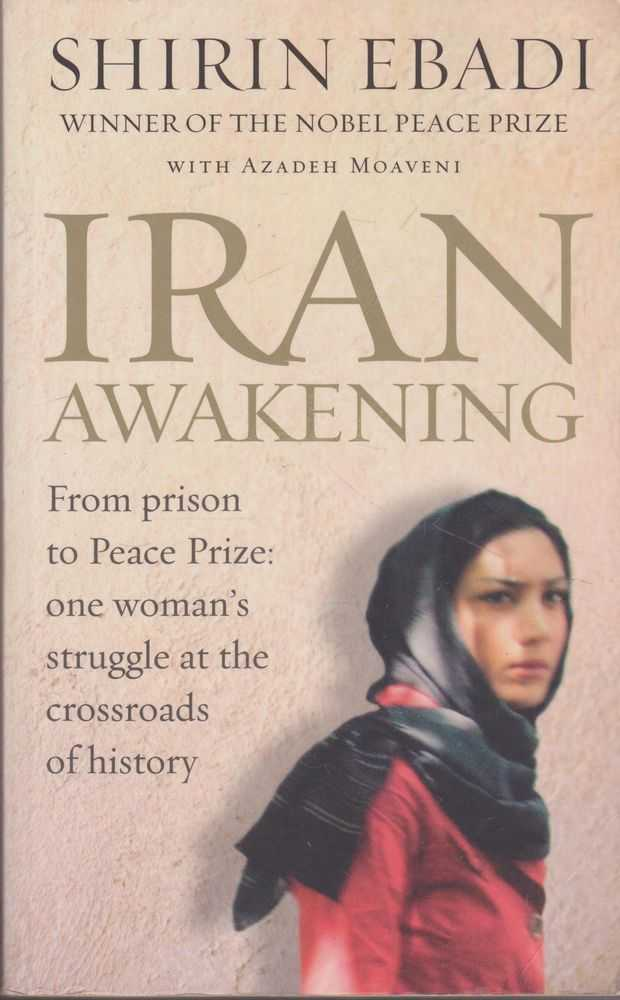 Iran Awakening: From Prison to Peace Prize: One Woman's Struggle At the Crossroads of History, Shirin Ebadi with Azadeth Moaveni