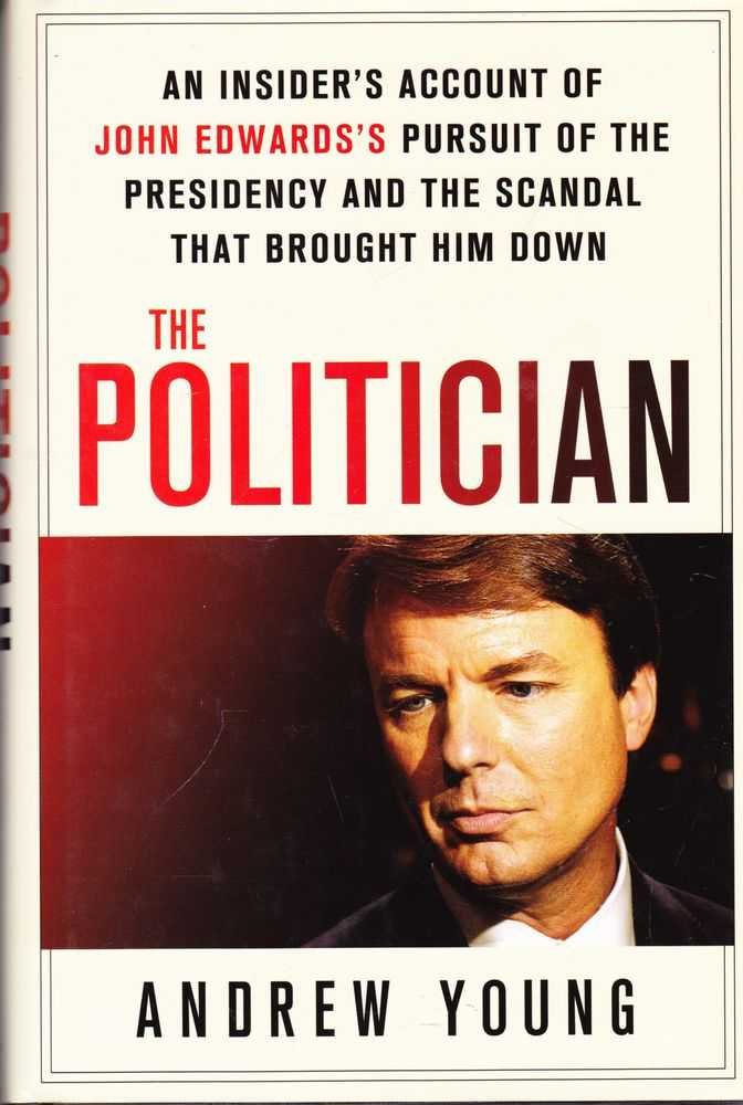 The Politician: An Insider's Account of John Edward's Pursuit of the Presidency and the Scandal That Brought Him Down, Andrew Young