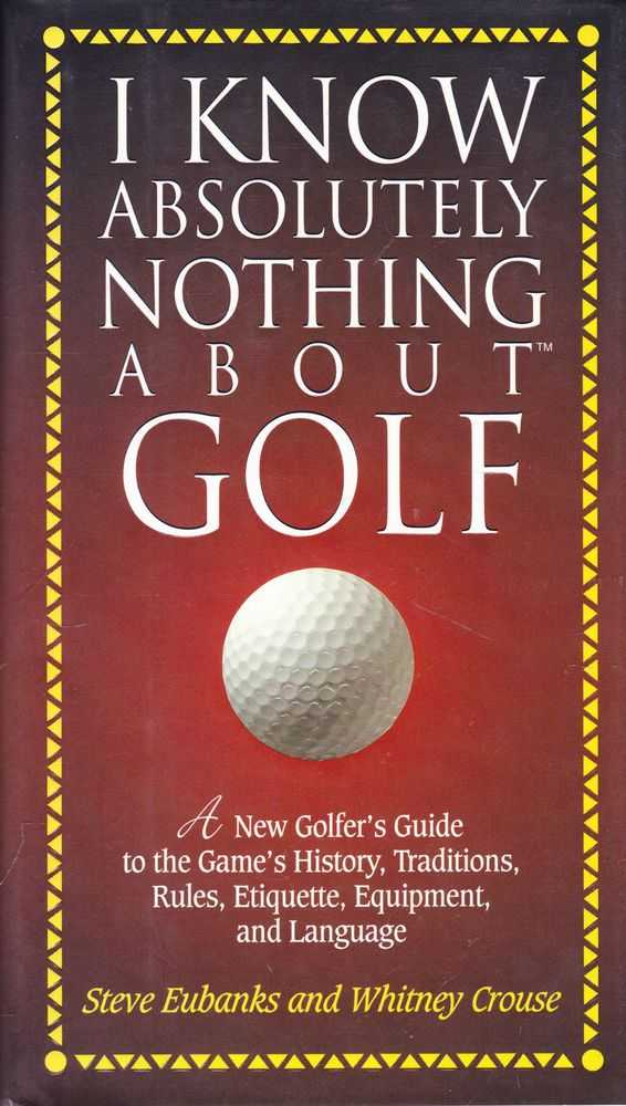 I Know Absolutely Nothing About Golf:A New Golfer's Guide to the Game's History, Traditions, Rules, Etiquette, Equipment and Language, Steve Eubanks and Whitney Crouse