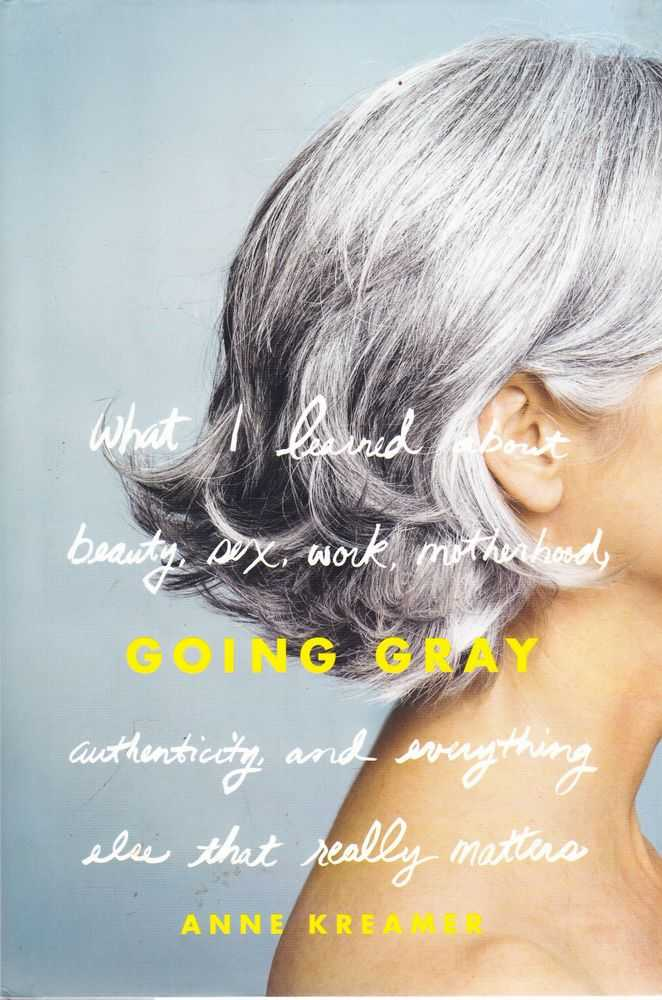 Going Gray: What I Learned About Beauty, Sex, Work, Motherhood, Authenticity and Everything Else That Really Matters, Anne Kreamer