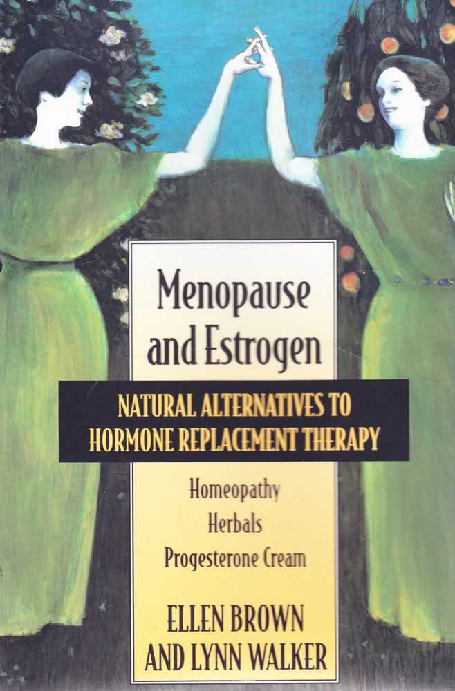 Menopause and Estrogen: Natural Alternatives to Hormone Therapy: Homepoathy, Herbals, Progesterone Cream, Ellen Brown and Lynn Walker