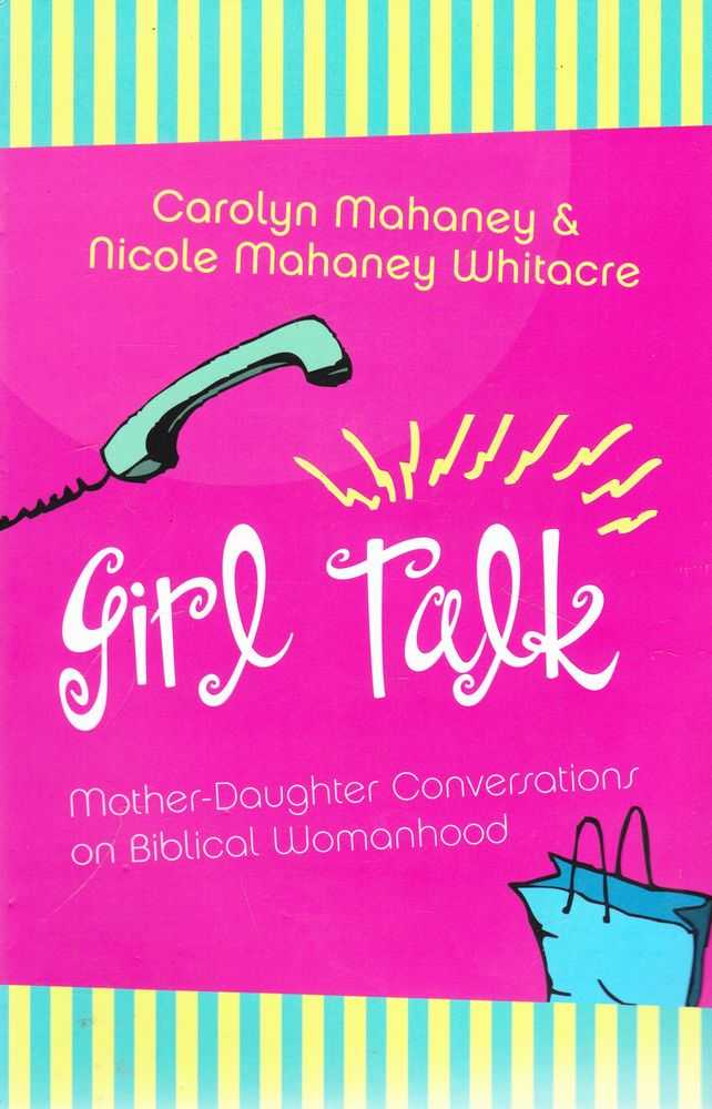 Girl Talk: Mother-Daughter Conversations on Biblical Womanhood, Carolyn Mahaney & Nicole Mahaney Whiteacre