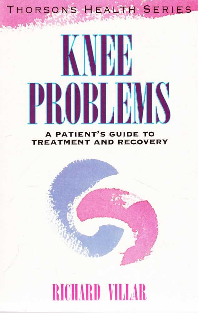 Knee Problems: A Patient's Gudie to Treatment and Recovery [Thorson's Health Series], Richard Villar