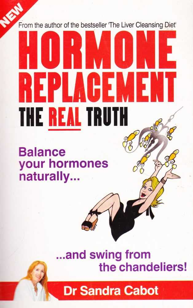 Hormone Replacement: The Real Truth: Balance Your Hormones Naturally and Swing from the Chandeliers!, Dr Sandra Cabot