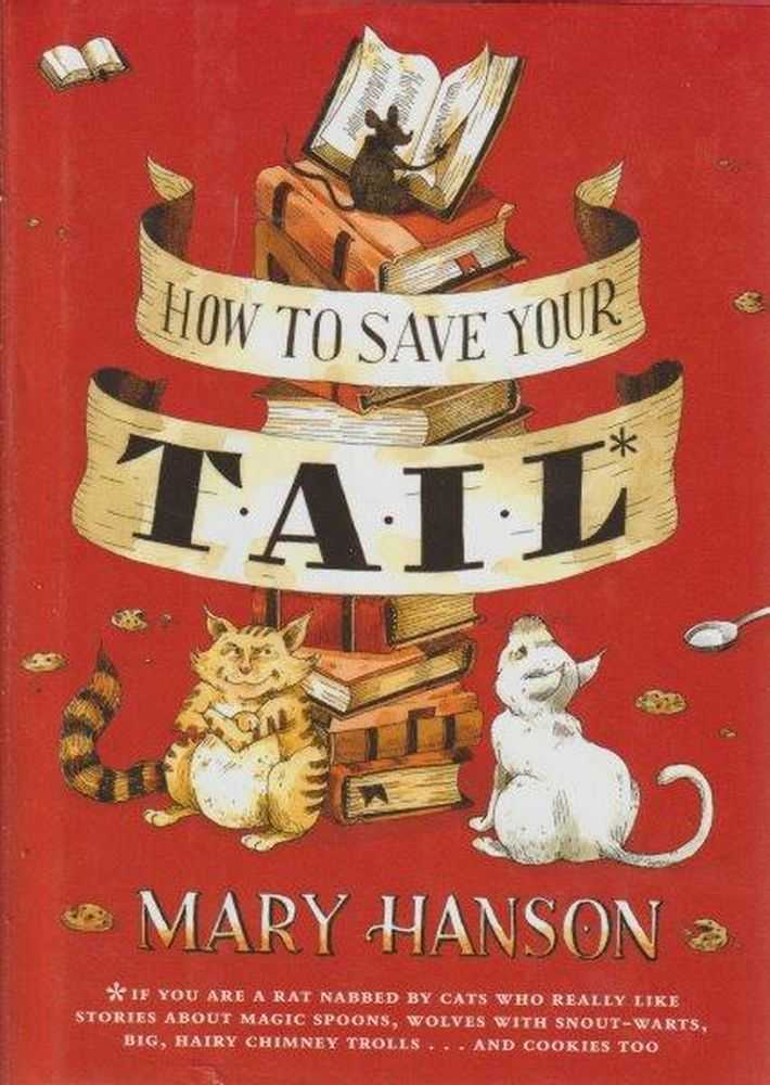 How to Save Your Tail* : If You Are a Rat Nabbed by Cats Who Really Like Stories about Magic Spoons, Wolves with Snout-Warts, Big, Hairy Chimney Trolls... and Cookies, Too., Mary Hanson