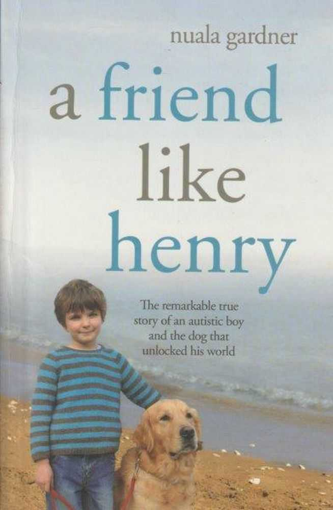A Friend Like Henry : The Remarkable True Story of an Autistic Boy and the Dog That Unlocked His World, Nuala Gardner