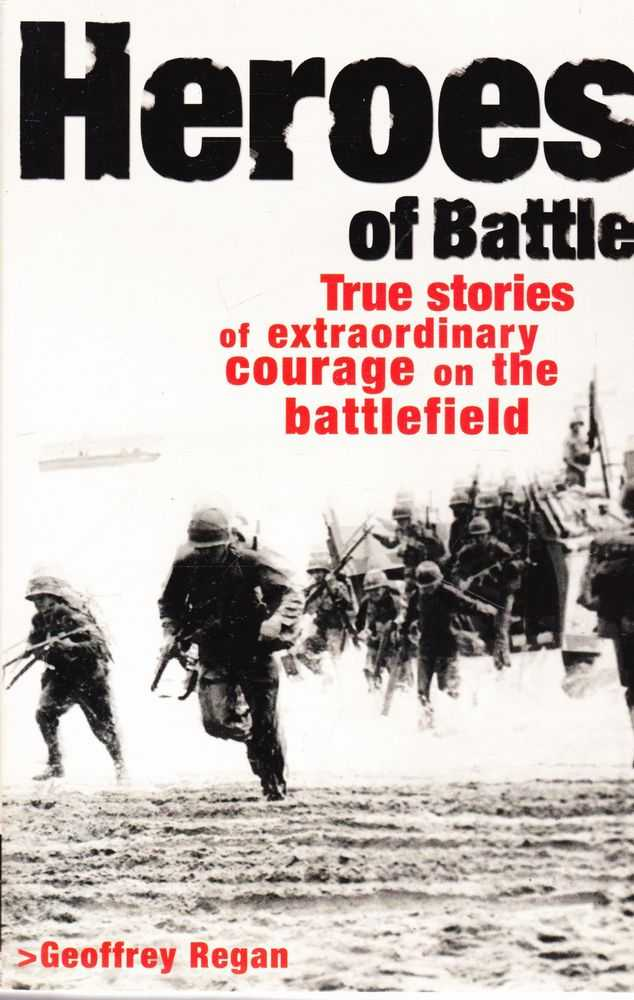 Heroes of Battle: True Stories of Extraordinary Courage on the Battlefield, Geoffrey Regan