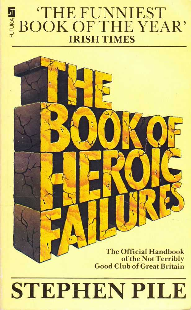 The Book of Heroic Failures: The Official Handbook of the Not Terribly Good Club of Great Britain, Stephen Pile