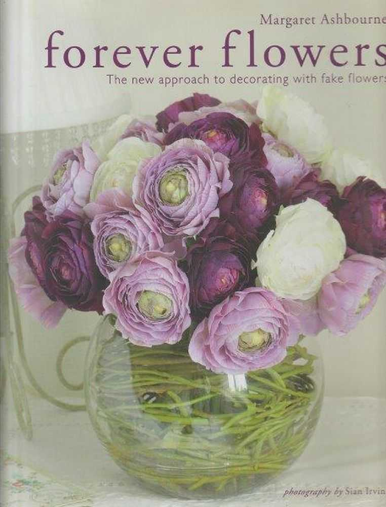 Forever Flowers: The New Approach To Decorating With Fake Flowers, Margaret Ashbourne