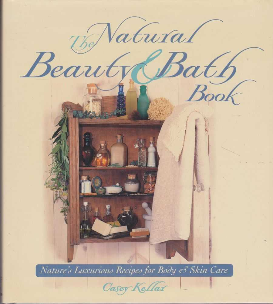 The Natural Beauty & Bath Book: Nature's Luxurious Recipes for Body & Skin Care, Casey Kellar