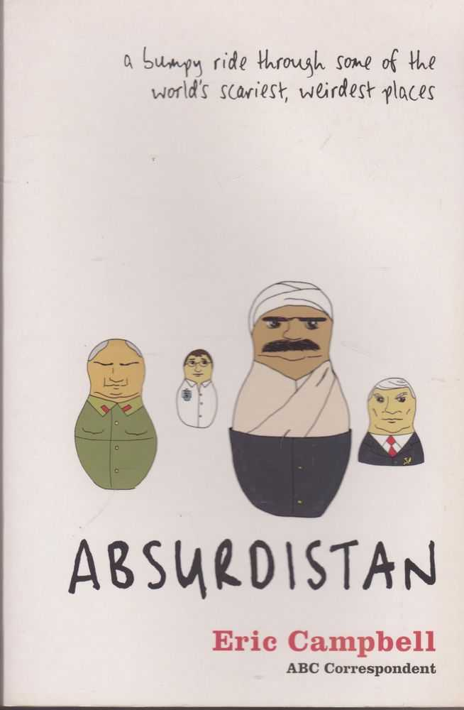 Absurdistan: A Bumpy Ride Through Some of the World's Scariest, Weirdest Places, Eric Campbell