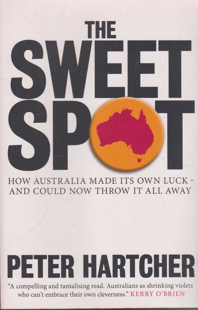 The Sweet Spot: How Australia Made Its Own Luck and Could Now Throw It All Away, Peter Hartcher