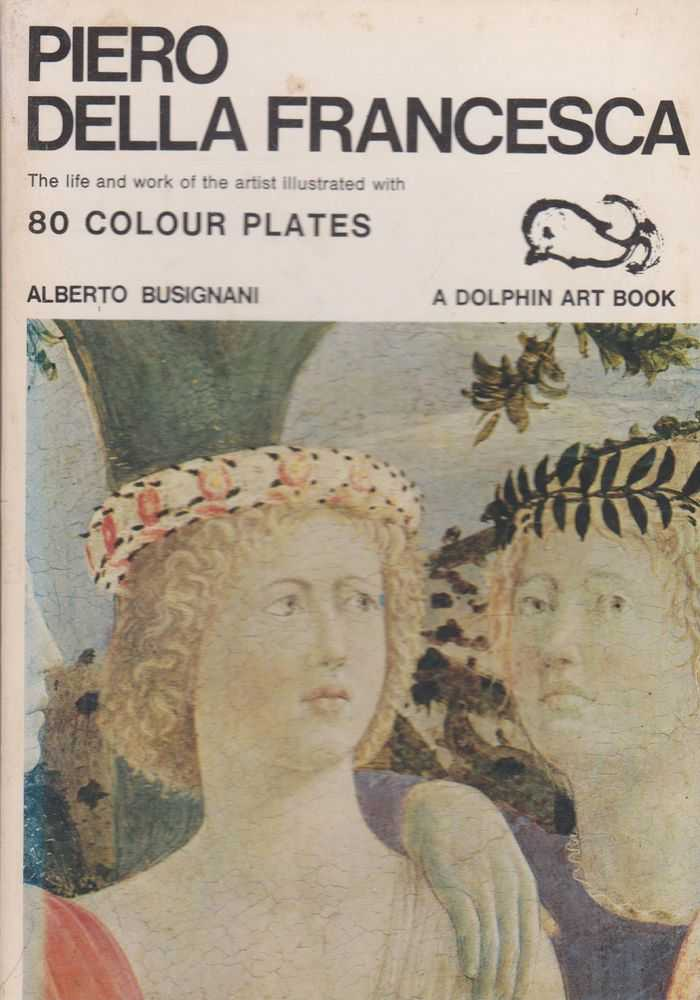 Piero Della Francesca: The Life an Work of the Artist illustrated with 80 Colour Plates [Dolphin Art Books], Alberto Busignani