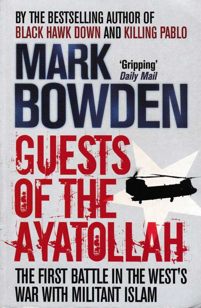 Guests Of The Ayatollah - The First Battle In The West's War With Militant Islam, Mark Bowden
