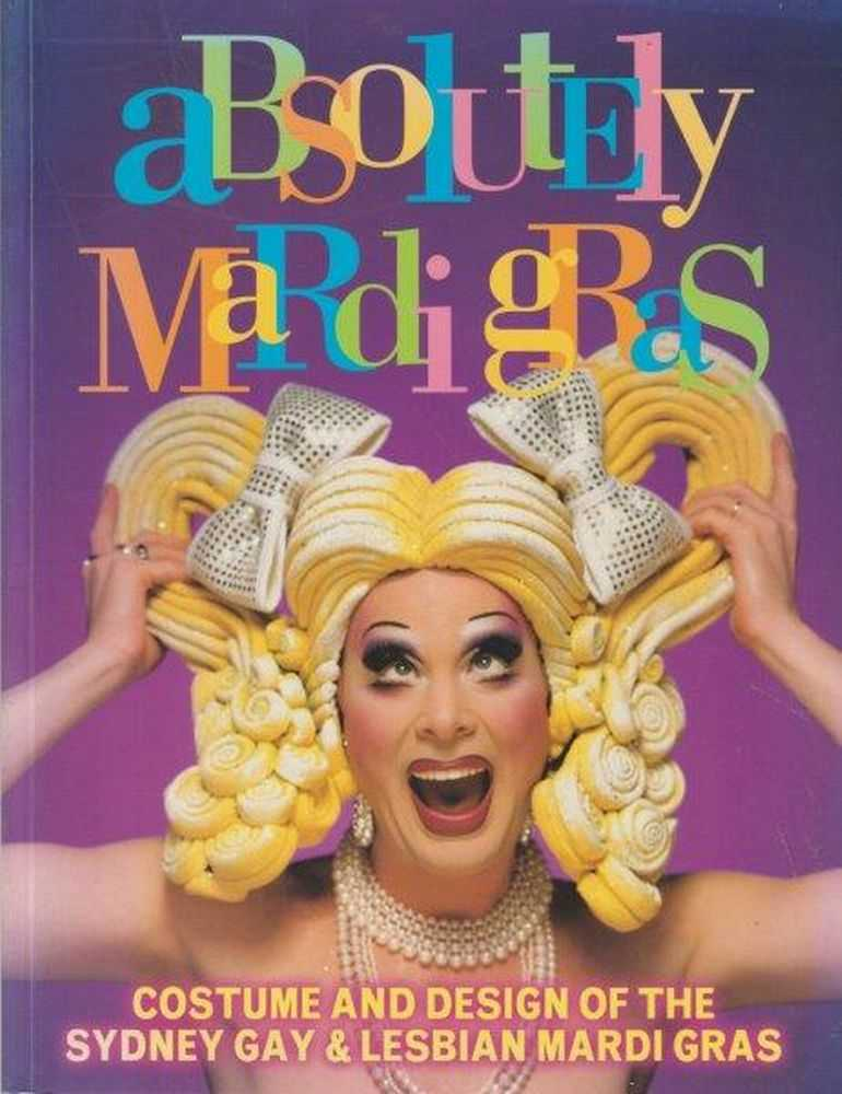 Absolutely Mardi Gras: Costume & Design Of The Sydney Gay & Lesbian Mardi Gras, Colin Rowan