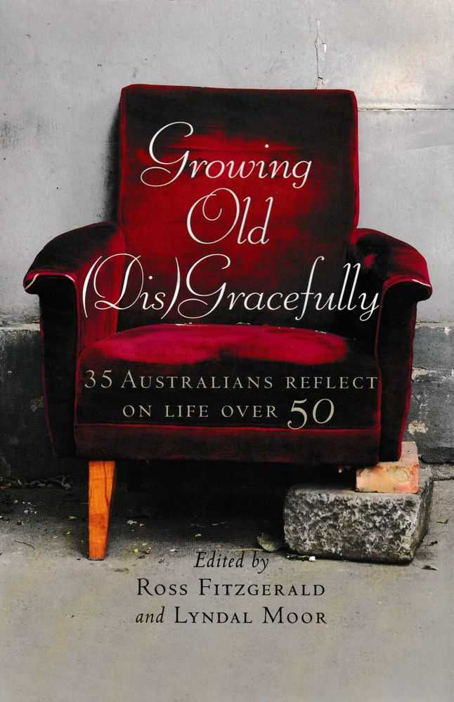 Growing Old [Dis]Gracefully: 35 Australians Reflect on Life Over 50, Ross Fitzgerald and Lyndal Moor [Editors]