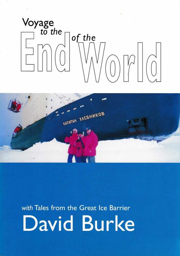 Voyage To The End of the World: With Tales from the Great Ice Barrier, David Burke